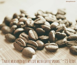 I have measured out my life with coffee spoons. FB